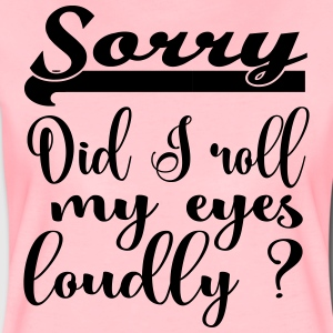 Sorry, did I roll my eyes loudly? - Women's Premium T-Shirt