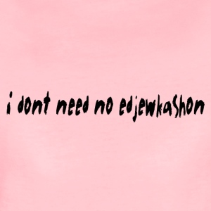 i dont need no edjewkashon - Women's Premium T-Shirt