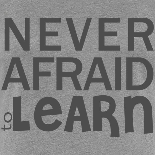 Never afraid to learn