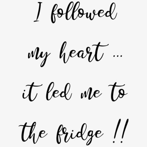 I followed my heart - it led me to the fridge
