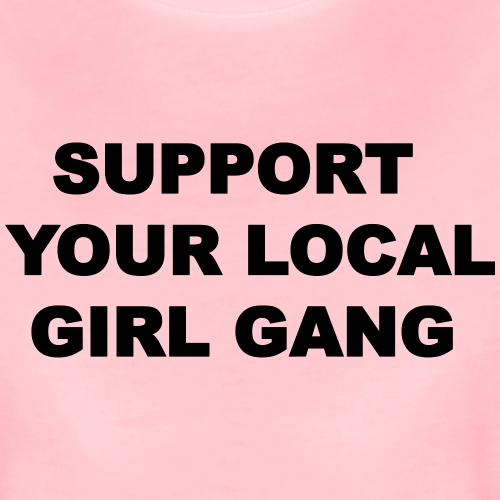 SUPPORT YOUR LOCAL GIRL GANG - T-shirt Premium Femme