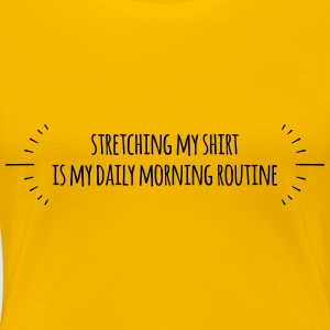 Stretching my shirt is my daily morning routine - Women's Premium T-Shirt