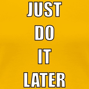 Just do it later - Vrouwen Premium T-shirt