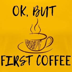 Ok, but first coffee! - Frauen Premium T-Shirt