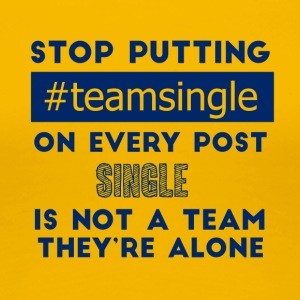 Single: Stop putting #TeamSingle on every post. - Women's Premium T-Shirt