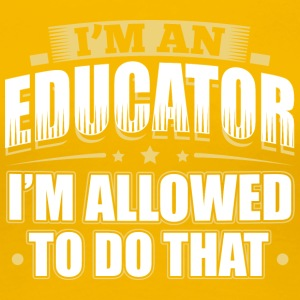 I'M AN EDUCATOR I'M ALLOWED TO DO THAT - Frauen Premium T-Shirt