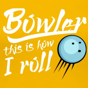 Bowling / Bowler: Bowler - this is how i roll - Frauen Premium T-Shirt