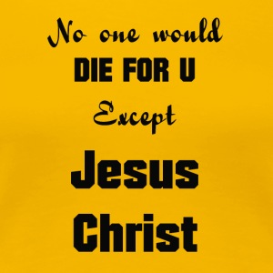 Jesus-Christ, No one would die for you - Women's Premium T-Shirt