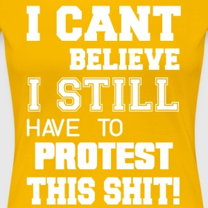 I Can t Believe I Still Have To Protest This Shit - Women's Premium T-Shirt