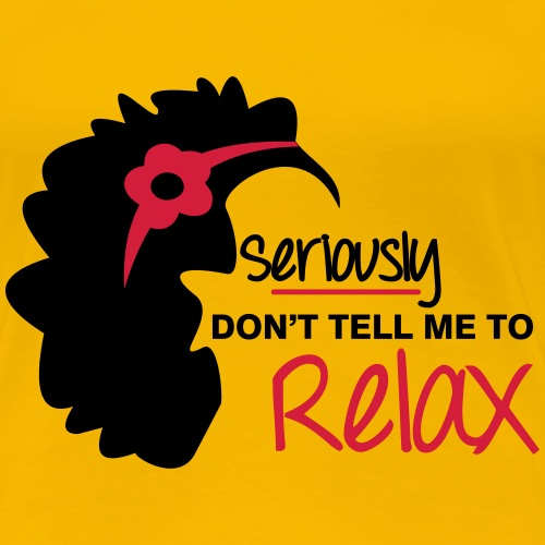 Seriously Don't Tell Me To Relax - Women's Premium T-Shirt