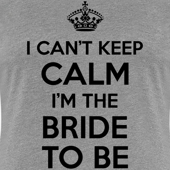 I can't keep calm, I'm the bride to be!