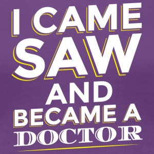 I CAME SAW AND BECAME A DOCTOR - Frauen Premium T-Shirt
