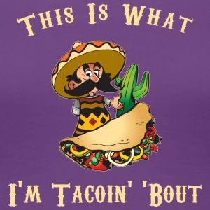 Taco This Is What I'm Tacoing About - Women's Premium T-Shirt