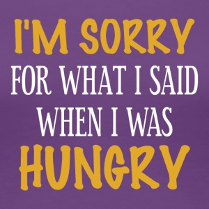 I'm sorry for what I said when I was hungry - Frauen Premium T-Shirt