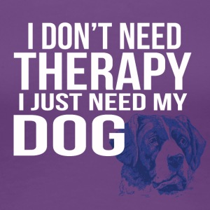 i dont need a therapy i just need my dog - Women's Premium T-Shirt