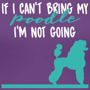 Dog / Poodle: II Can't Bring My Poodle. I'm in need - Women's Premium T-Shirt