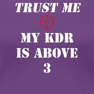 Trust me, My KDR is above 3 - Women's Premium T-Shirt