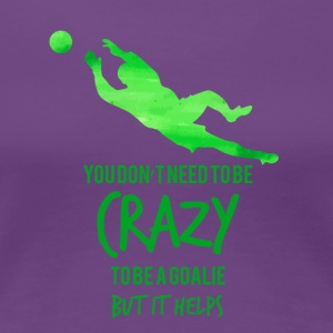 Fußball: You don´t need to be crazy to be a goalie - Frauen Premium T-Shirt