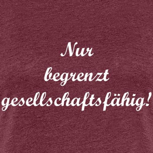 Nur begrenzt gesellschaftsfähig! - Frauen Premium T-Shirt