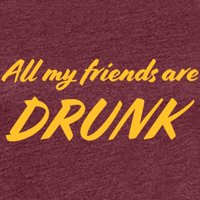 All My Friends Are Drunk