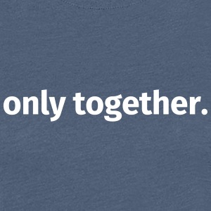 Only together. - Women's Premium T-Shirt