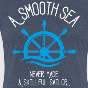 A Smooth Sea Never Made A Skillful Sailor - Frauen Premium T-Shirt