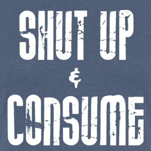 SHUT up and CONSUME - Women's Premium T-Shirt