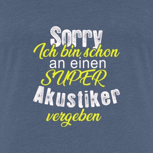 Sorry, ich bin schon an einen super Akustiker - Frauen Premium T-Shirt