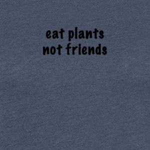 Eat plants not friends - Women's Premium T-Shirt
