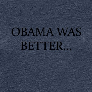Obama Was Better Campain - LIMITED EDITION! - Women's Premium T-Shirt
