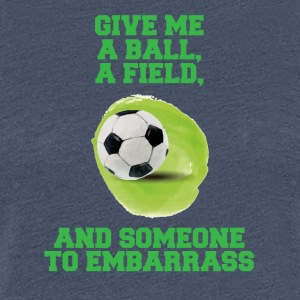 Fußball: Give me a ball, a field and someone to - Frauen Premium T-Shirt