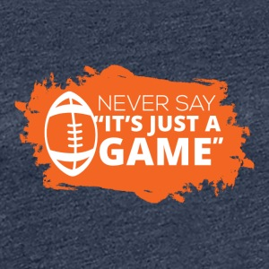 "Football: Never say ""It's just a game"" - Women's Premium T-Shirt"