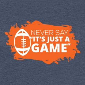 Football: Never say It´s just a game - Frauen Premium T-Shirt