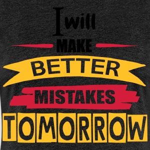 Better Mistakes Tomorrow - Vrouwen Premium T-shirt