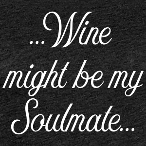 Wine might be my soulmate - Frauen Premium T-Shirt