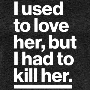 I used to love her, but I had to killer her. - Women's Premium T-Shirt