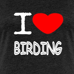 I LOVE BIRDING - Women's Premium T-Shirt