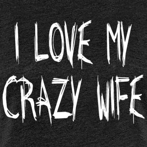 I LOVE MY CRAZY WIFE - Premium T-skjorte for kvinner