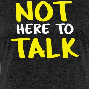 not here to talk - Women's Premium T-Shirt