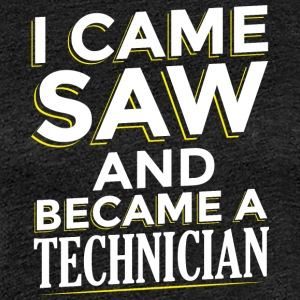 I CAME SAW AND BECAME A TECHNICIAN - Women's Premium T-Shirt