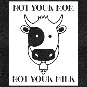 Cow / Farm: Not Your Mom! Not Your Milk. - Women's Premium T-Shirt
