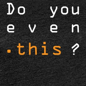 Do you even this? - Frauen Premium T-Shirt