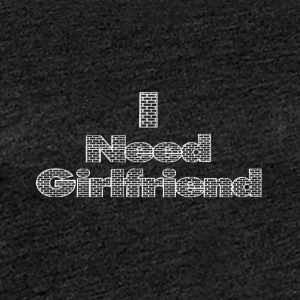 i need a girlfriend - Women's Premium T-Shirt