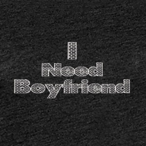 i need a boyfriend - Women's Premium T-Shirt