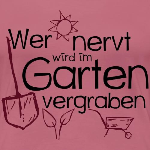 Wer nervt wird im Garten vergraben - Gärtner - Frauen Premium T-Shirt