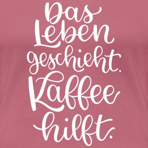 Das Leben geschieht. Kaffee hilft. - Frauen Premium T-Shirt