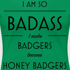 I am so badass I make badgers become honey badgers - Women's Premium T-Shirt