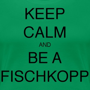 KEEP CALM AND BE A FISCHKOPP - Frauen Premium T-Shirt