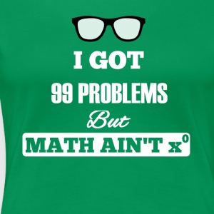 I Got 99 Problems But Math Is not One - Women's Premium T-Shirt