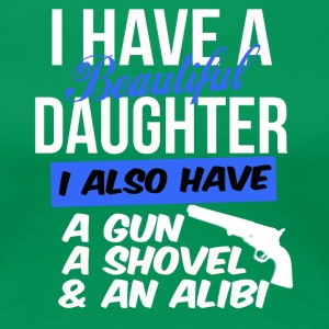 i have a beautiful daughter i also have a gun a sh - Frauen Premium T-Shirt